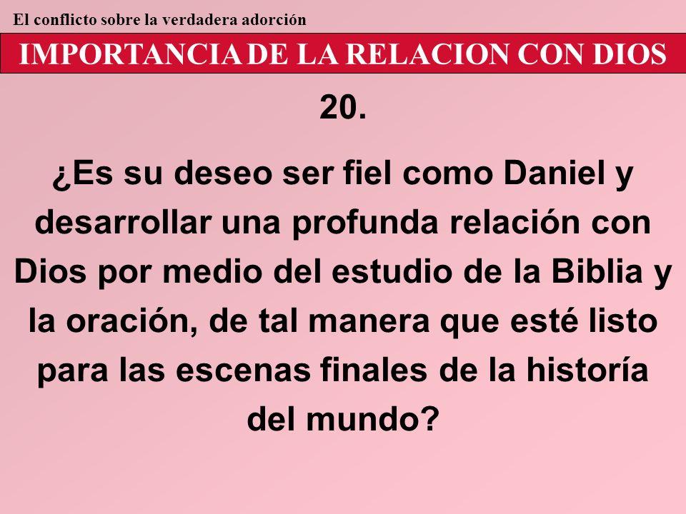 IMPORTANCIA DE LA RELACION CON DIOS 20. ¿Es su deseo ser fiel como Daniel y desarrollar una profunda relación con Dios por medio del estudio de la Bib