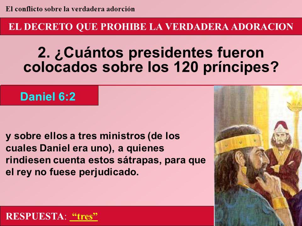 EL DECRETO QUE PROHIBE LA VERDADERA ADORACION 2. ¿Cuántos presidentes fueron colocados sobre los 120 príncipes? y sobre ellos a tres ministros (de los