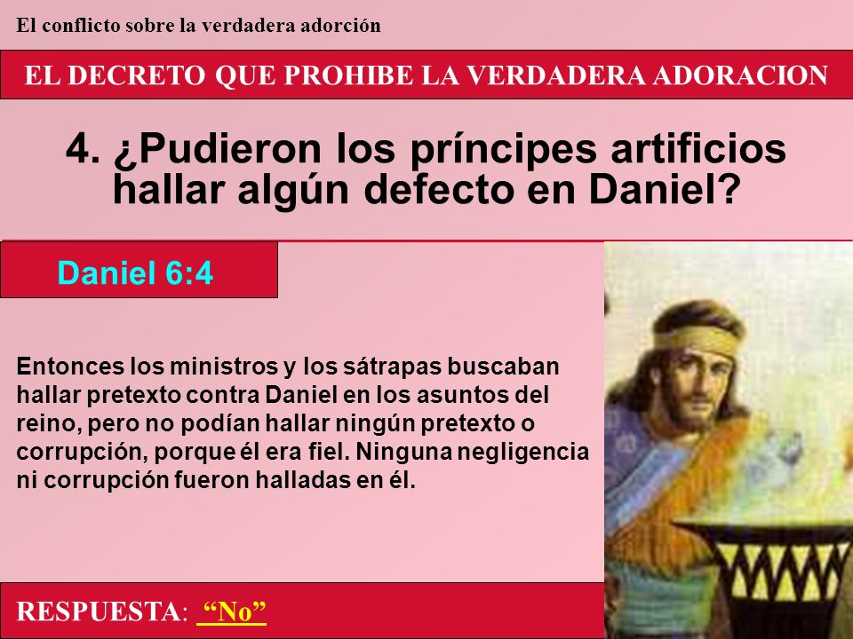 EL DECRETO QUE PROHIBE LA VERDADERA ADORACION 4. ¿Pudieron los príncipes artificios hallar algún defecto en Daniel? Entonces los ministros y los sátra