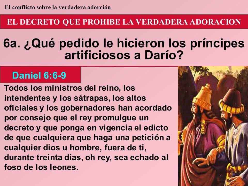 EL DECRETO QUE PROHIBE LA VERDADERA ADORACION 6a. ¿Qué pedido le hicieron los príncipes artificiosos a Darío? Todos los ministros del reino, los inten
