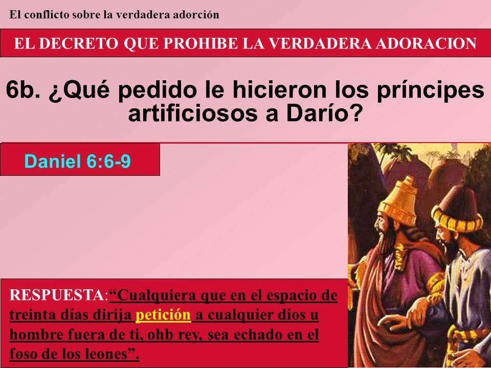 EL DECRETO QUE PROHIBE LA VERDADERA ADORACION 6b. ¿Qué pedido le hicieron los príncipes artificiosos a Darío? Daniel 6:6-9 El conflicto sobre la verda