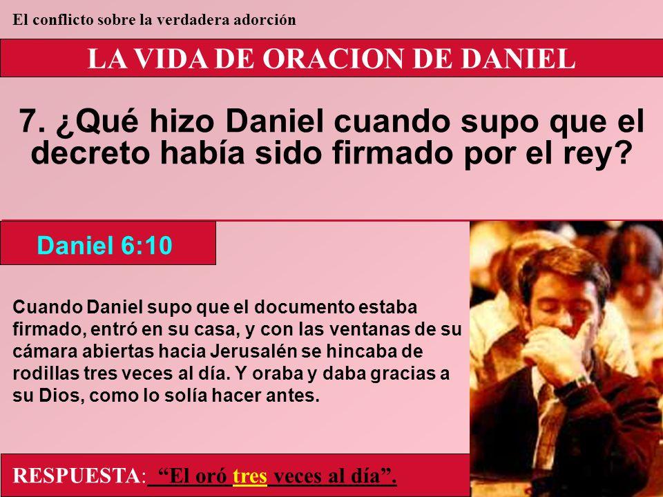 LA VIDA DE ORACION DE DANIEL 7. ¿Qué hizo Daniel cuando supo que el decreto había sido firmado por el rey? Daniel 6:10 El conflicto sobre la verdadera