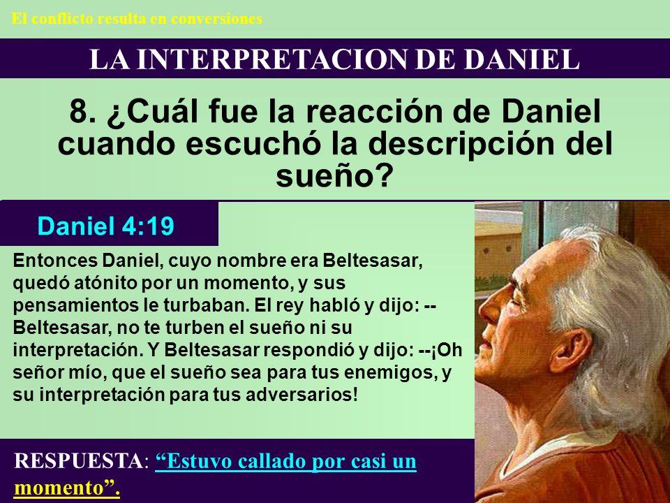 LA INTERPRETACION DE DANIEL 8. ¿Cuál fue la reacción de Daniel cuando escuchó la descripción del sueño? Entonces Daniel, cuyo nombre era Beltesasar, q