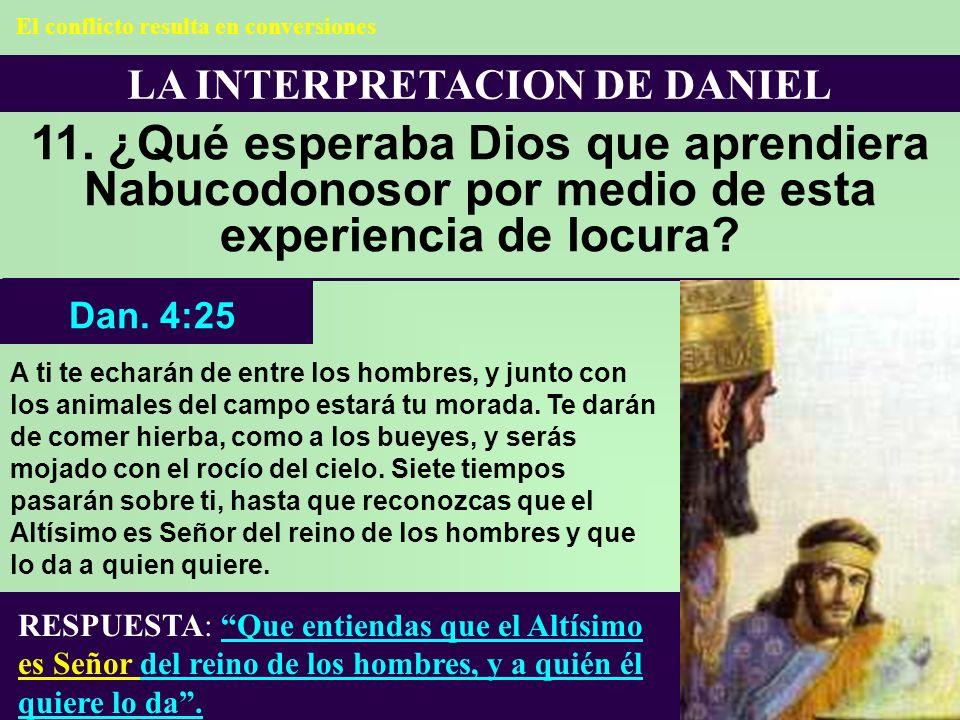 LA INTERPRETACION DE DANIEL 11. ¿Qué esperaba Dios que aprendiera Nabucodonosor por medio de esta experiencia de locura? RESPUESTA: Que entiendas que