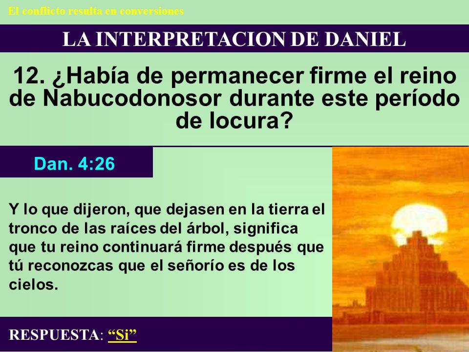 LA INTERPRETACION DE DANIEL 12. ¿Había de permanecer firme el reino de Nabucodonosor durante este período de locura? RESPUESTA: Si Dan. 4:26 El confli
