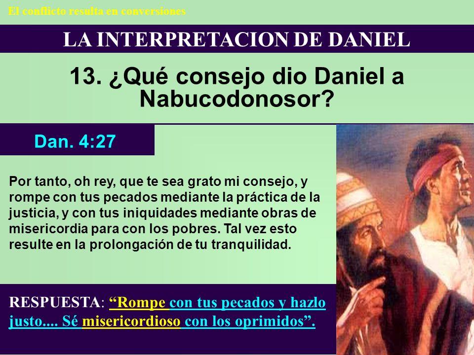 LA INTERPRETACION DE DANIEL 13. ¿Qué consejo dio Daniel a Nabucodonosor? RESPUESTA: Rompe con tus pecados y hazlo justo.... Sé misericordioso con los