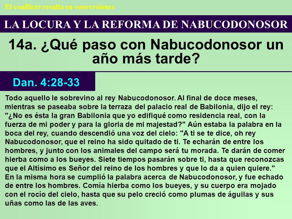 LA LOCURA Y LA REFORMA DE NABUCODONOSOR 14a. ¿Qué paso con Nabucodonosor un año más tarde? Dan. 4:28-33 El conflicto resulta en conversiones Todo aque