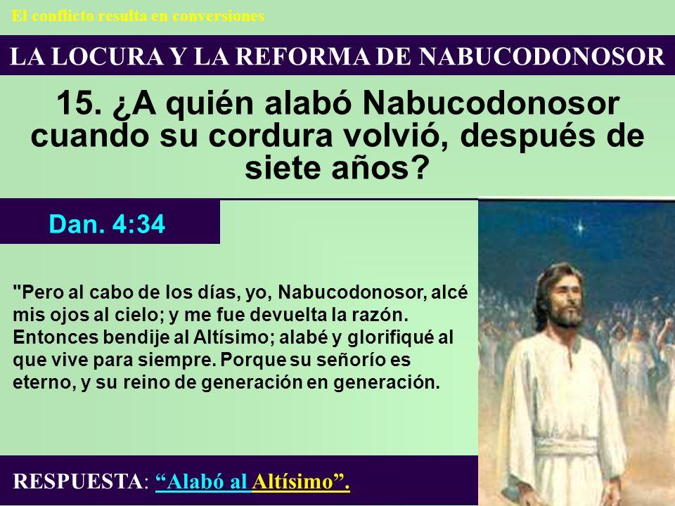 LA LOCURA Y LA REFORMA DE NABUCODONOSOR 15. ¿A quién alabó Nabucodonosor cuando su cordura volvió, después de siete años? RESPUESTA: Alabó al Altísimo