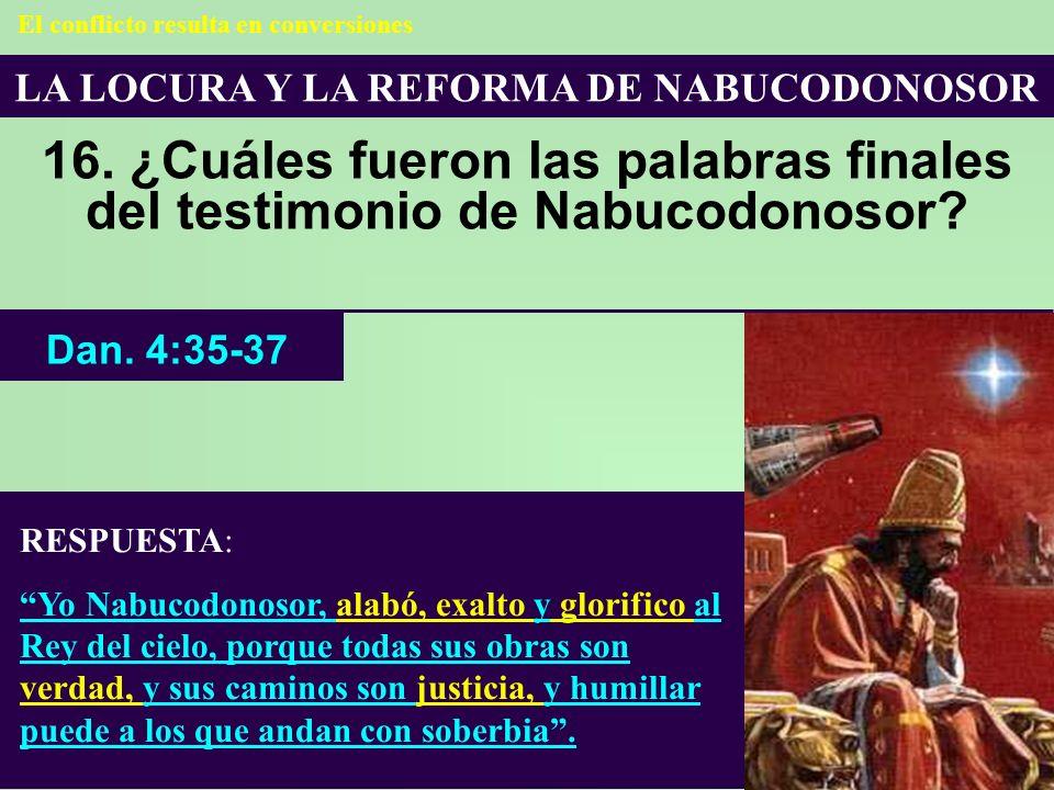 LA LOCURA Y LA REFORMA DE NABUCODONOSOR 16. ¿Cuáles fueron las palabras finales del testimonio de Nabucodonosor? RESPUESTA: Yo Nabucodonosor, alabó, e