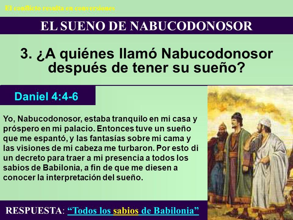 EL SUENO DE NABUCODONOSOR 3. ¿A quiénes llamó Nabucodonosor después de tener su sueño? Yo, Nabucodonosor, estaba tranquilo en mi casa y próspero en mi