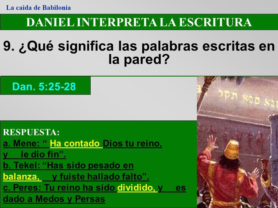 DANIEL INTERPRETA LA ESCRITURA 9. ¿Qué significa las palabras escritas en la pared? Dan. 5:25-28 La caida de Babilonia RESPUESTA: a. Mene: Ha contado
