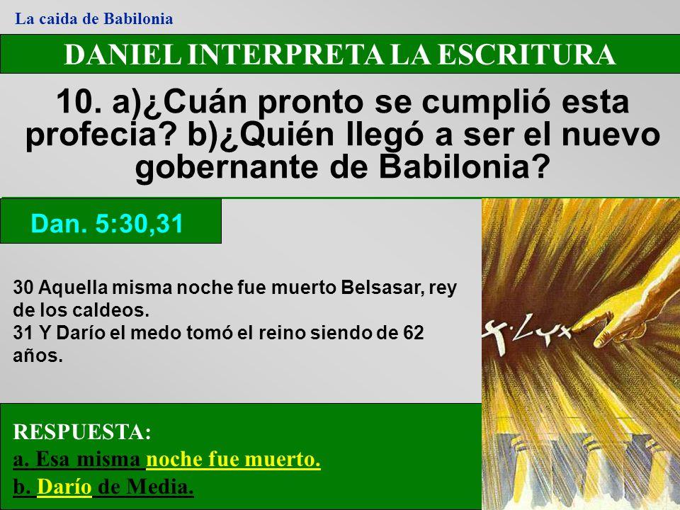 DANIEL INTERPRETA LA ESCRITURA 10. a)¿Cuán pronto se cumplió esta profecia? b)¿Quién llegó a ser el nuevo gobernante de Babilonia? Dan. 5:30,31 La cai