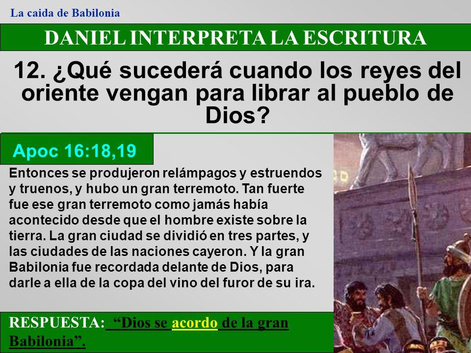 DANIEL INTERPRETA LA ESCRITURA 12. ¿Qué sucederá cuando los reyes del oriente vengan para librar al pueblo de Dios? Apoc 16:18,19 La caida de Babiloni