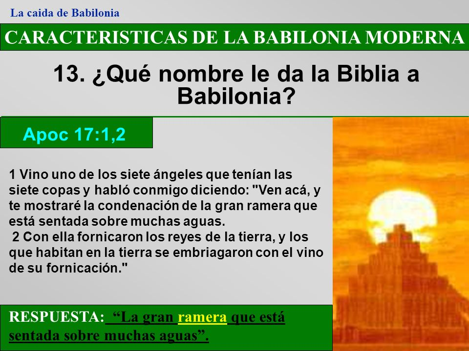 CARACTERISTICAS DE LA BABILONIA MODERNA 13. ¿Qué nombre le da la Biblia a Babilonia? Apoc 17:1,2 La caida de Babilonia RESPUESTA: La gran ramera que e