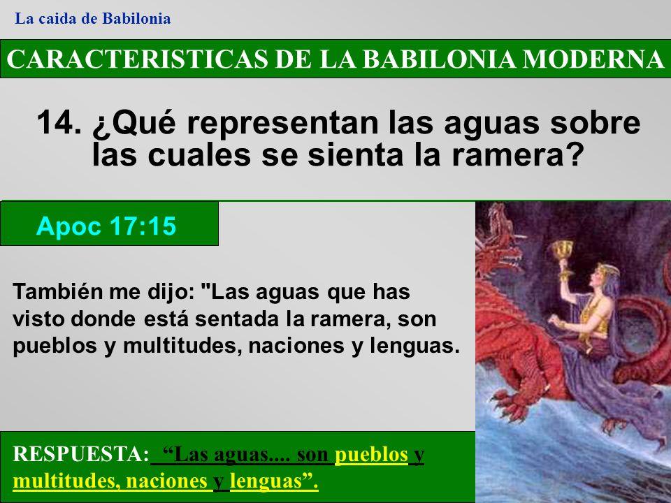 CARACTERISTICAS DE LA BABILONIA MODERNA 14. ¿Qué representan las aguas sobre las cuales se sienta la ramera? Apoc 17:15 La caida de Babilonia RESPUEST