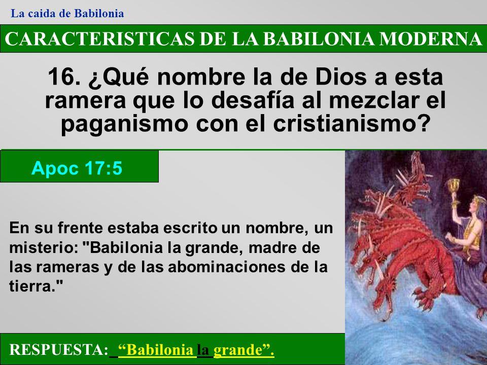 CARACTERISTICAS DE LA BABILONIA MODERNA 16. ¿Qué nombre la de Dios a esta ramera que lo desafía al mezclar el paganismo con el cristianismo? Apoc 17:5