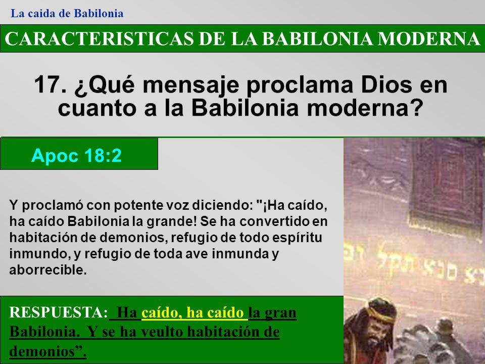 CARACTERISTICAS DE LA BABILONIA MODERNA 17. ¿Qué mensaje proclama Dios en cuanto a la Babilonia moderna? Apoc 18:2 La caida de Babilonia RESPUESTA: Ha