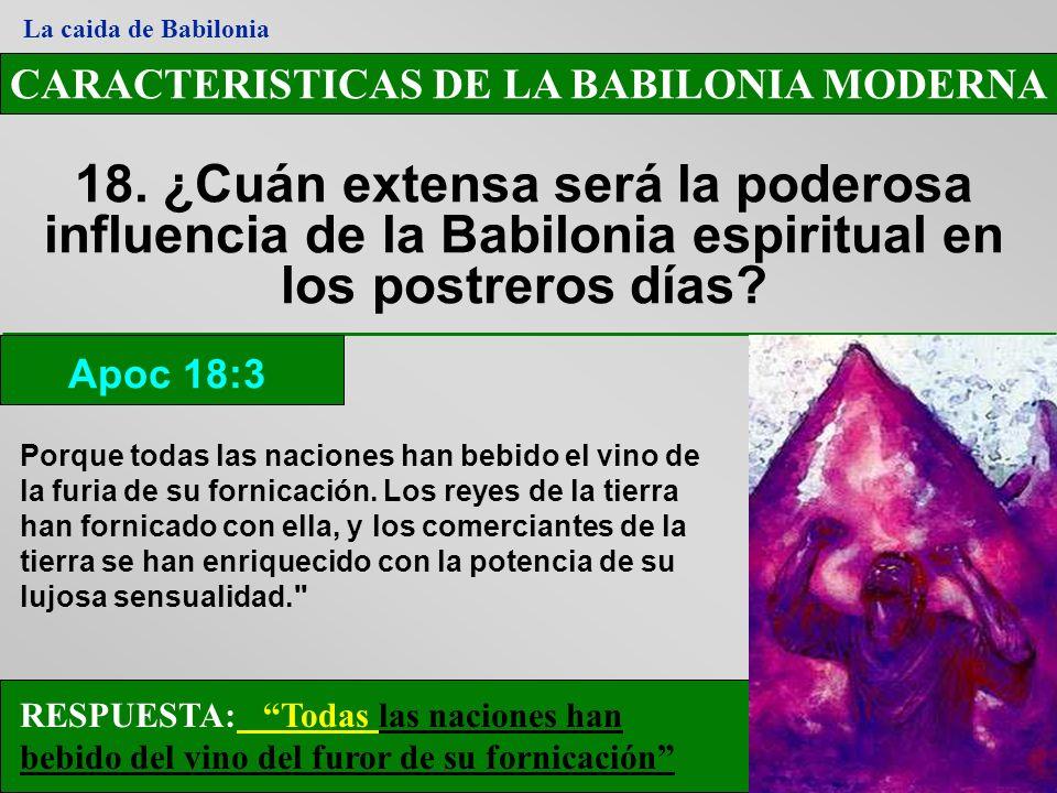 CARACTERISTICAS DE LA BABILONIA MODERNA 18. ¿Cuán extensa será la poderosa influencia de la Babilonia espiritual en los postreros días? Apoc 18:3 La c