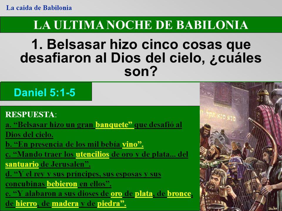 LA ULTIMA NOCHE DE BABILONIA 1. Belsasar hizo cinco cosas que desafiaron al Dios del cielo, ¿cuáles son? RESPUESTA: a. Belsasar hizo un gran banquete