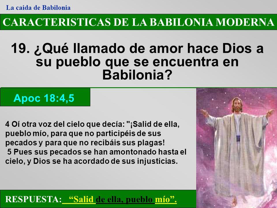 CARACTERISTICAS DE LA BABILONIA MODERNA 19. ¿Qué llamado de amor hace Dios a su pueblo que se encuentra en Babilonia? Apoc 18:4,5 La caida de Babiloni