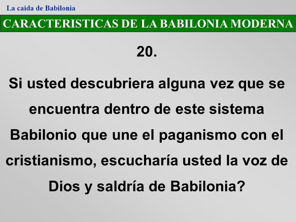 CARACTERISTICAS DE LA BABILONIA MODERNA 20. Si usted descubriera alguna vez que se encuentra dentro de este sistema Babilonio que une el paganismo con