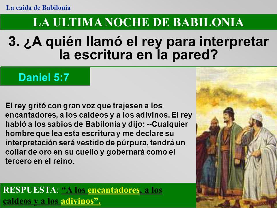LA ULTIMA NOCHE DE BABILONIA 3. ¿A quién llamó el rey para interpretar la escritura en la pared? RESPUESTA: A los encantadores, a los caldeos y a los