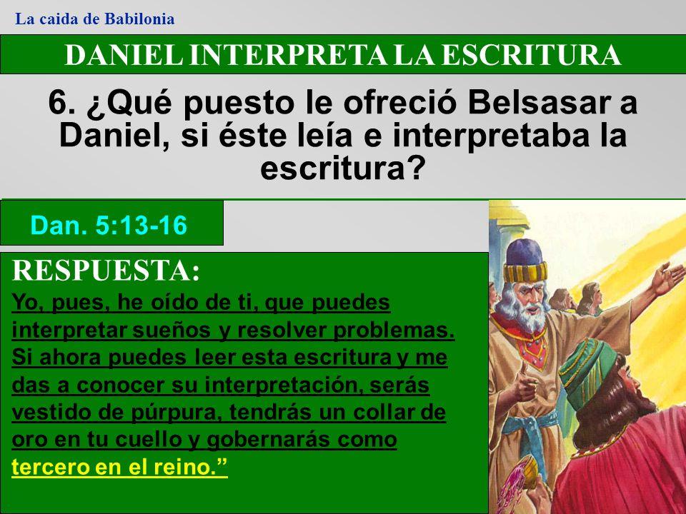 DANIEL INTERPRETA LA ESCRITURA 6. ¿Qué puesto le ofreció Belsasar a Daniel, si éste leía e interpretaba la escritura? Dan. 5:13-16 La caida de Babilon