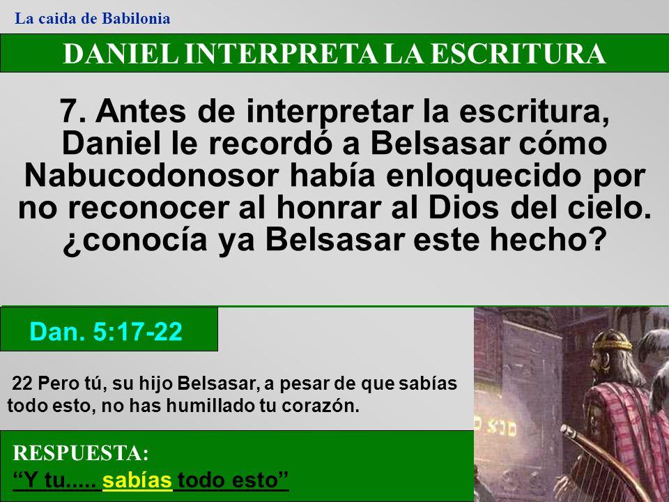 DANIEL INTERPRETA LA ESCRITURA 7. Antes de interpretar la escritura, Daniel le recordó a Belsasar cómo Nabucodonosor había enloquecido por no reconoce