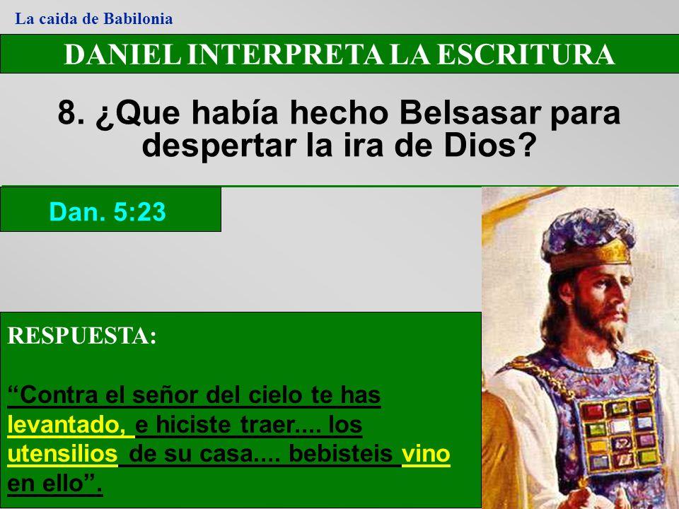 DANIEL INTERPRETA LA ESCRITURA 8. ¿Que había hecho Belsasar para despertar la ira de Dios? Dan. 5:23 La caida de Babilonia RESPUESTA: Contra el señor