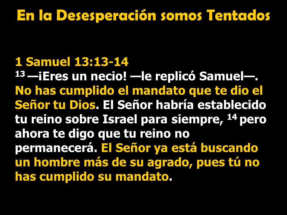 En la Desesperación somos Tentados 1 Samuel 13:13-14 13 ¡Eres un necio! le replicó Samuel. No has cumplido el mandato que te dio el Señor tu Dios. El