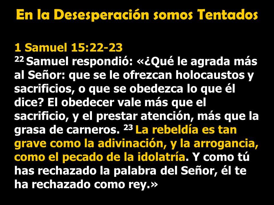 En la Desesperación somos Tentados 1 Samuel 15:22-23 22 Samuel respondió: «¿Qué le agrada más al Señor: que se le ofrezcan holocaustos y sacrificios,