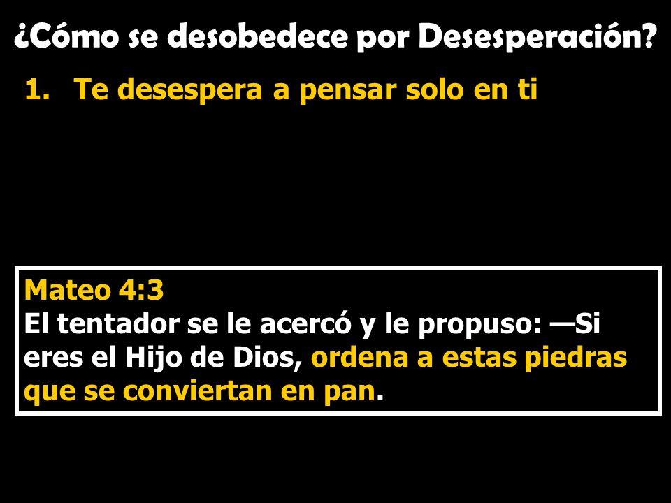 ¿Cómo se desobedece por Desesperación? 1.Te desespera a pensar solo en ti Mateo 4:3 El tentador se le acercó y le propuso: Si eres el Hijo de Dios, or