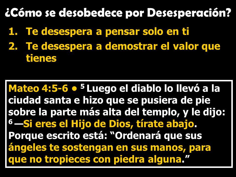 ¿Cómo se desobedece por Desesperación? 1.Te desespera a pensar solo en ti 2.Te desespera a demostrar el valor que tienes Mateo 4:5-6 5 Luego el diablo