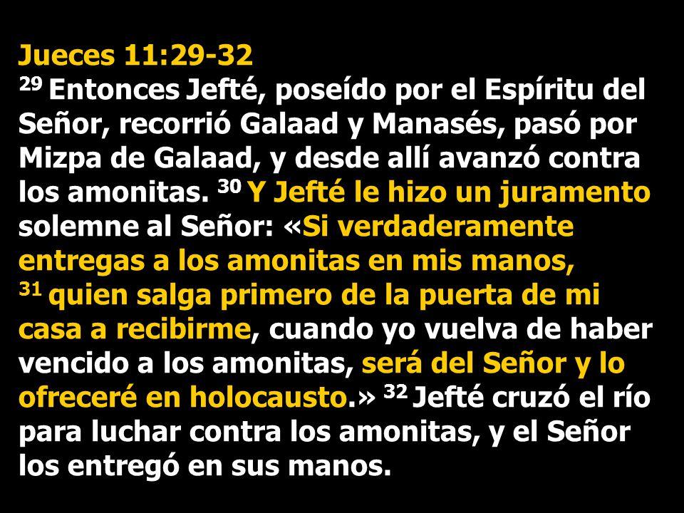 Jueces 11:29-32 29 Entonces Jefté, poseído por el Espíritu del Señor, recorrió Galaad y Manasés, pasó por Mizpa de Galaad, y desde allí avanzó contra
