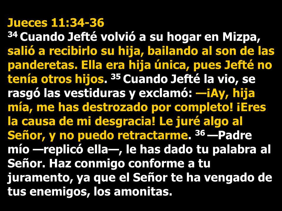 Jueces 11:34-36 34 Cuando Jefté volvió a su hogar en Mizpa, salió a recibirlo su hija, bailando al son de las panderetas. Ella era hija única, pues Je