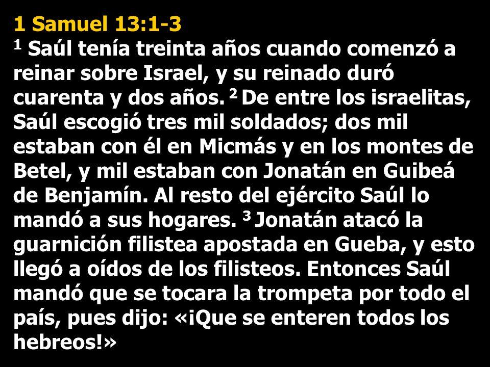 1 Samuel 13:1-3 1 Saúl tenía treinta años cuando comenzó a reinar sobre Israel, y su reinado duró cuarenta y dos años. 2 De entre los israelitas, Saúl
