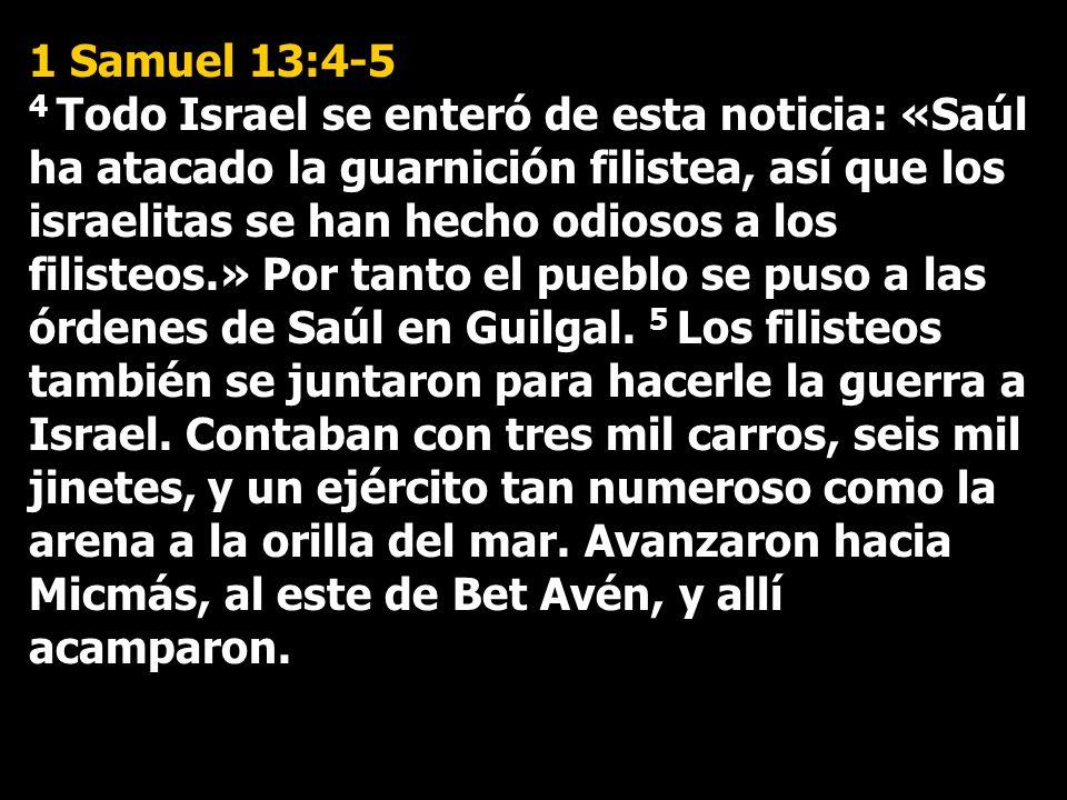 1 Samuel 13:4-5 4 Todo Israel se enteró de esta noticia: «Saúl ha atacado la guarnición filistea, así que los israelitas se han hecho odiosos a los fi