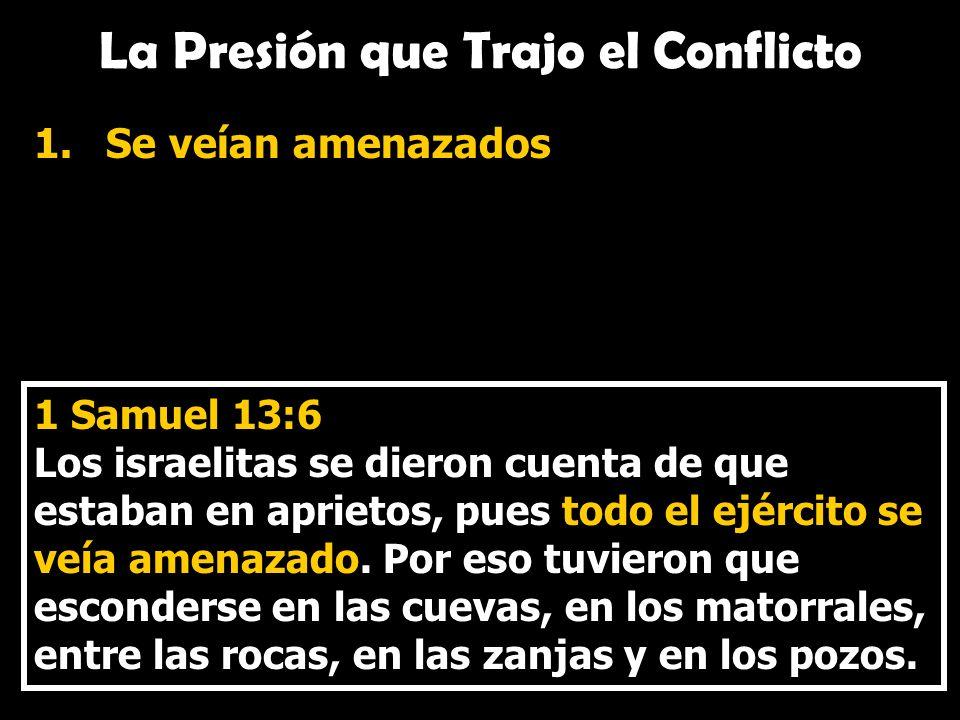 La Presión que Trajo el Conflicto 1.Se veían amenazados 1 Samuel 13:6 Los israelitas se dieron cuenta de que estaban en aprietos, pues todo el ejércit
