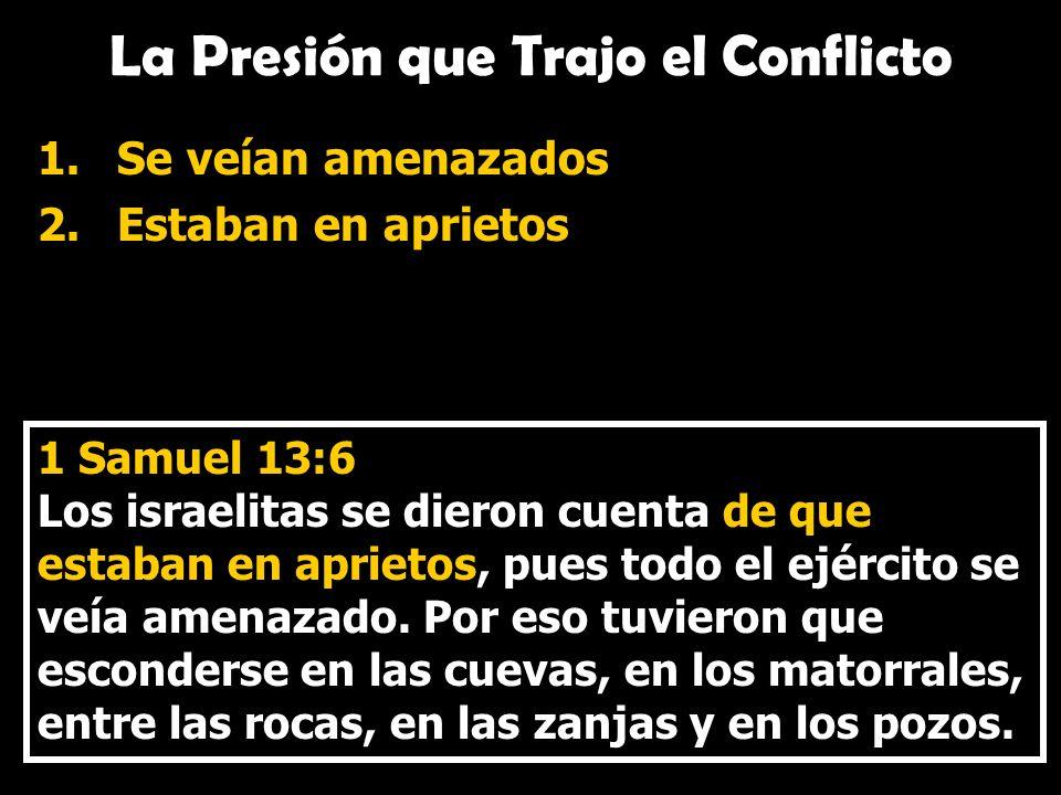 La Presión que Trajo el Conflicto 1.Se veían amenazados 2.Estaban en aprietos 1 Samuel 13:6 Los israelitas se dieron cuenta de que estaban en aprietos