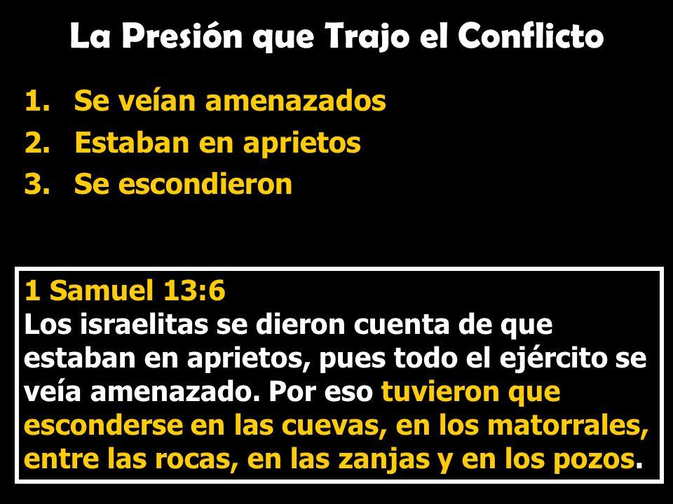 La Presión que Trajo el Conflicto 1.Se veían amenazados 2.Estaban en aprietos 3.Se escondieron 1 Samuel 13:6 Los israelitas se dieron cuenta de que es