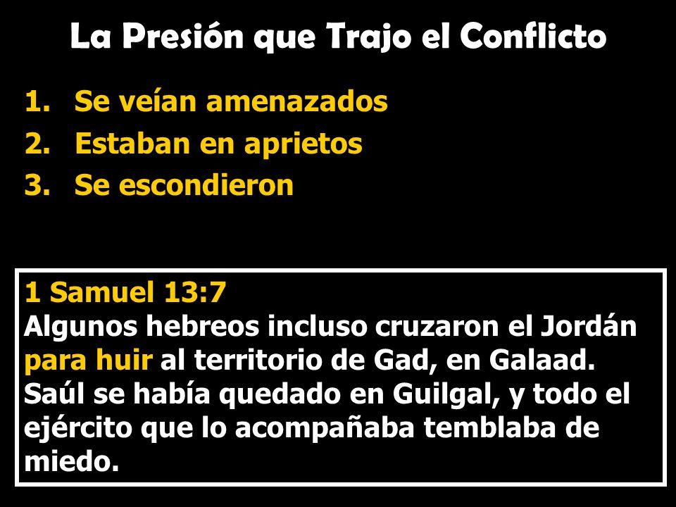 La Presión que Trajo el Conflicto 1.Se veían amenazados 2.Estaban en aprietos 3.Se escondieron 1 Samuel 13:7 Algunos hebreos incluso cruzaron el Jordá