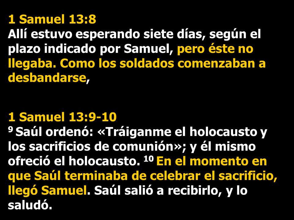 1 Samuel 13:8 Allí estuvo esperando siete días, según el plazo indicado por Samuel, pero éste no llegaba. Como los soldados comenzaban a desbandarse,