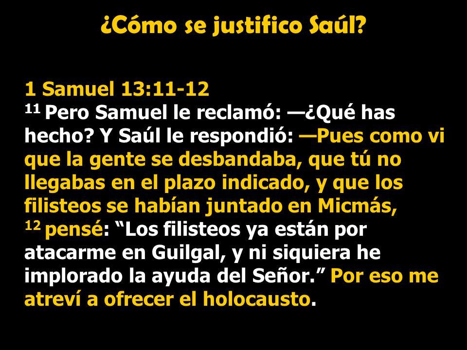 ¿Cómo se justifico Saúl? 1 Samuel 13:11-12 11 Pero Samuel le reclamó: ¿Qué has hecho? Y Saúl le respondió: Pues como vi que la gente se desbandaba, qu
