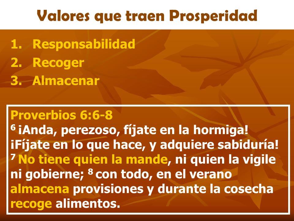 Valores que traen Prosperidad 1.Responsabilidad 2.Recoger 3.Almacenar Proverbios 6:6-8 6 ¡Anda, perezoso, fíjate en la hormiga! ¡Fíjate en lo que hace