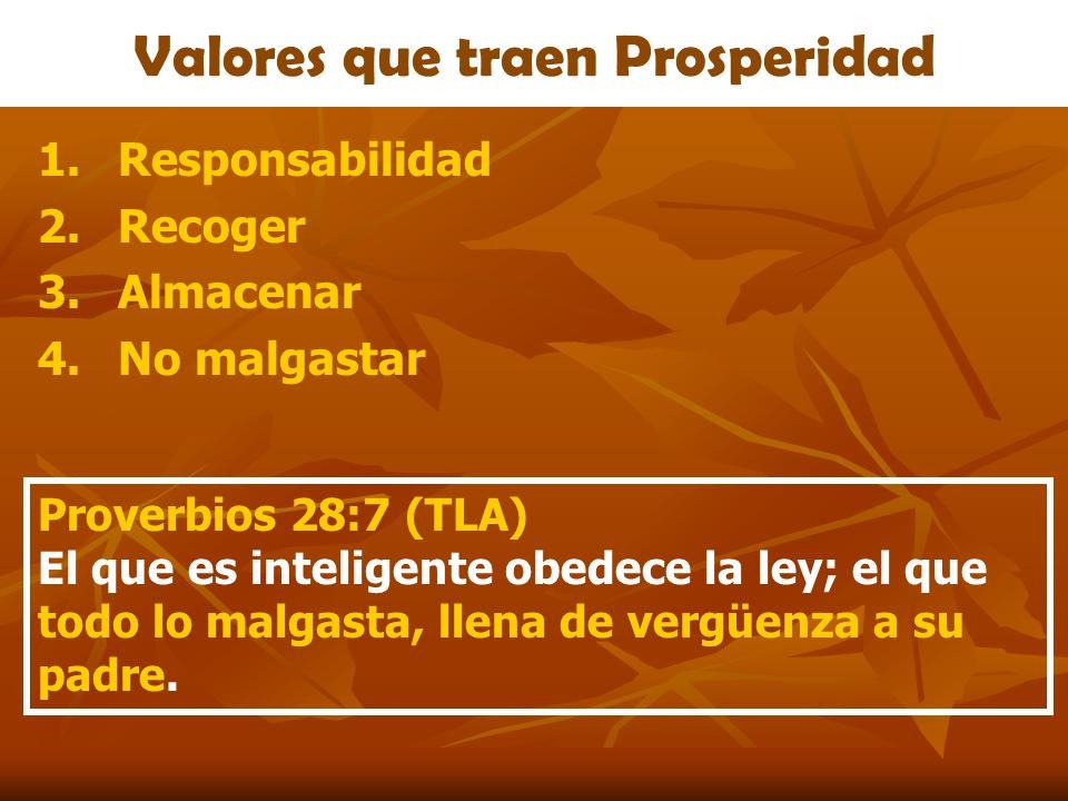 Valores que traen Prosperidad 1.Responsabilidad 2.Recoger 3.Almacenar 4.No malgastar Proverbios 28:7 (TLA) El que es inteligente obedece la ley; el qu