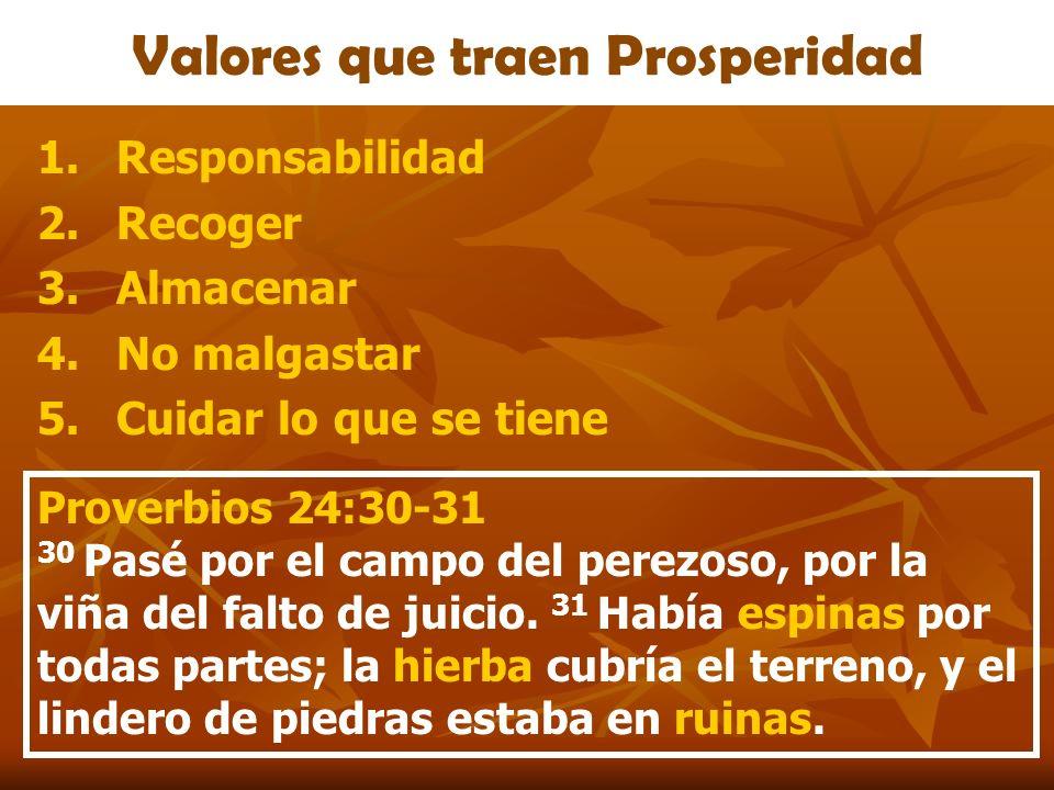 Valores que traen Prosperidad 1.Responsabilidad 2.Recoger 3.Almacenar 4.No malgastar 5.Cuidar lo que se tiene Proverbios 24:30-31 30 Pasé por el campo