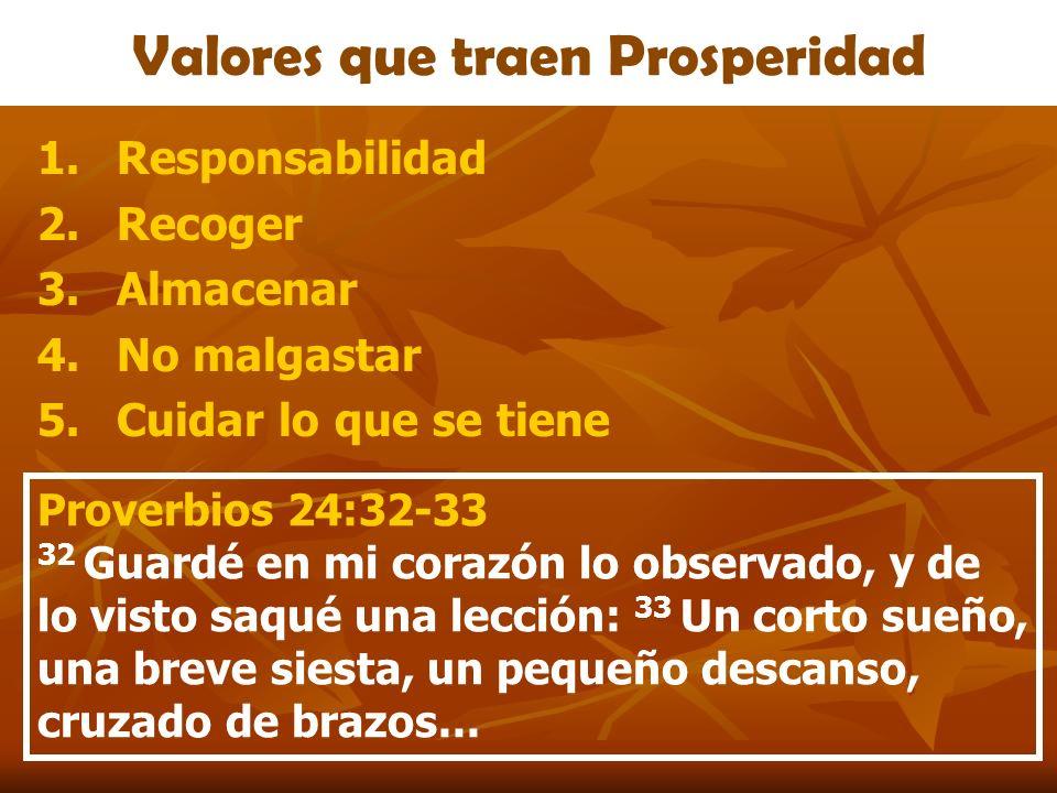 Valores que traen Prosperidad 1.Responsabilidad 2.Recoger 3.Almacenar 4.No malgastar 5.Cuidar lo que se tiene Proverbios 24:32-33 32 Guardé en mi cora