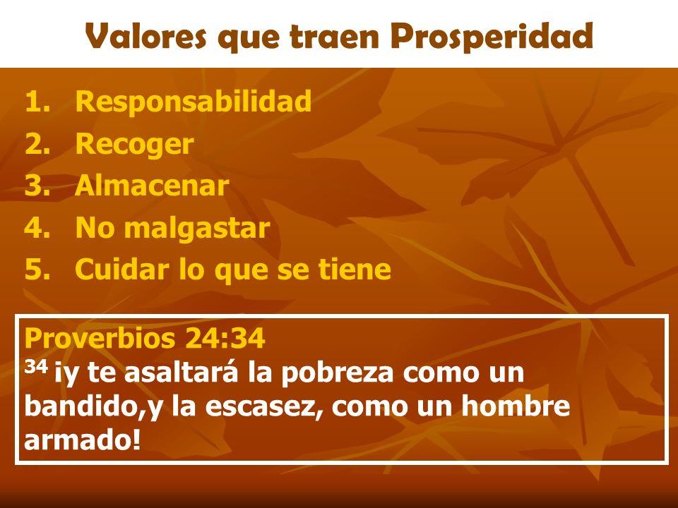 Valores que traen Prosperidad 1.Responsabilidad 2.Recoger 3.Almacenar 4.No malgastar 5.Cuidar lo que se tiene Proverbios 24:34 34 ¡y te asaltará la po
