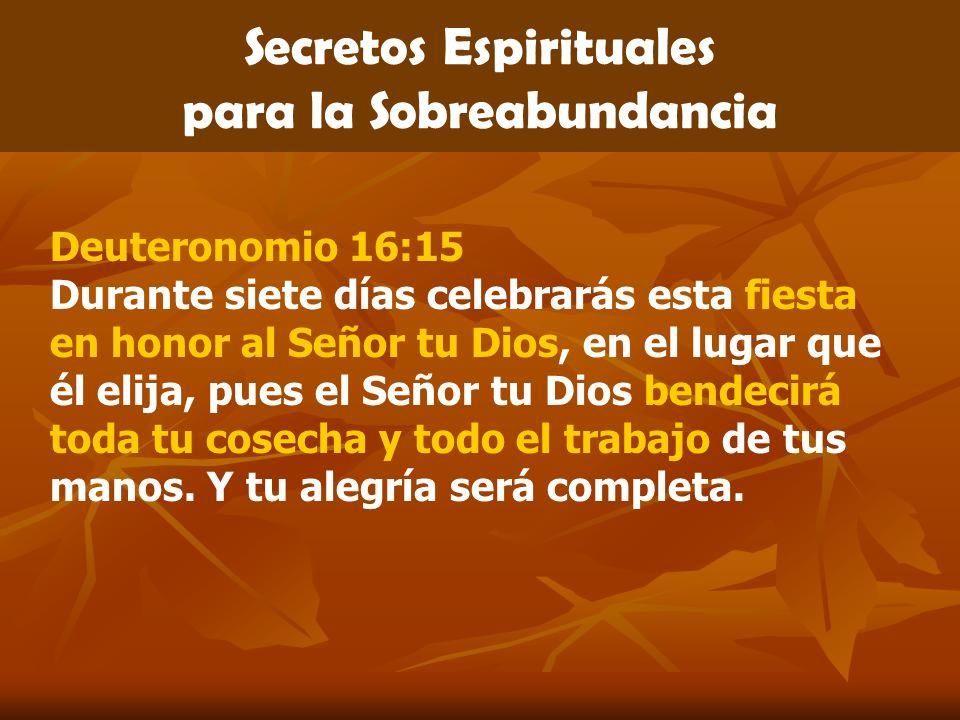 Secretos Espirituales para la Sobreabundancia Deuteronomio 16:15 Durante siete días celebrarás esta fiesta en honor al Señor tu Dios, en el lugar que