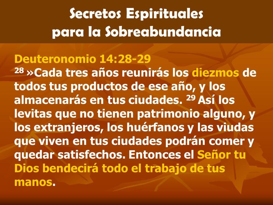 Secretos Espirituales para la Sobreabundancia Deuteronomio 14:28-29 28 »Cada tres años reunirás los diezmos de todos tus productos de ese año, y los a